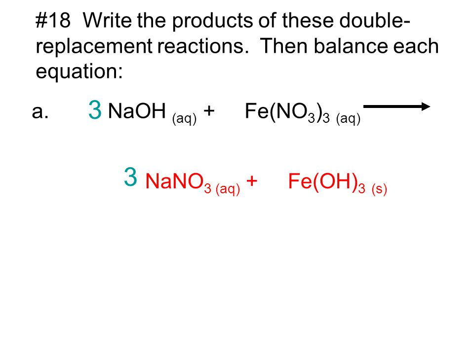 #18 Write the products of these double- replacement reactions. Then balance each equation: a. NaOH (aq) + Fe(NO 3 ) 3 (aq) NaNO 3 (aq) + Fe(OH) 3 (s)