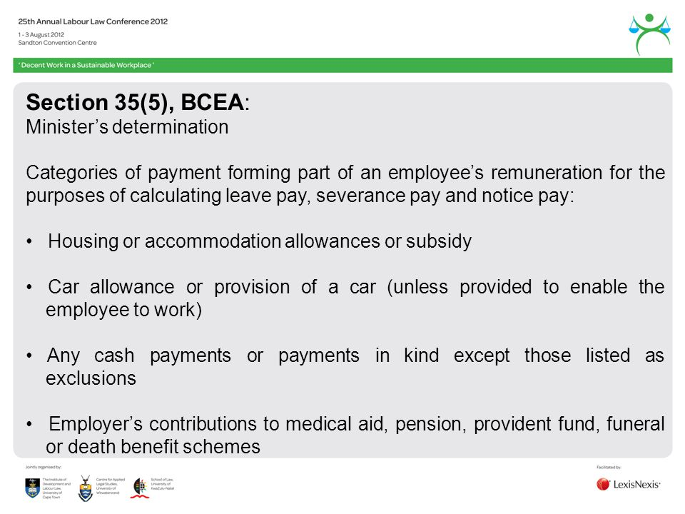 Section 35(5), BCEA: Ministers determination Categories of payment forming part of an employees remuneration for the purposes of calculating leave pay, severance pay and notice pay: Housing or accommodation allowances or subsidy Car allowance or provision of a car (unless provided to enable the employee to work) Any cash payments or payments in kind except those listed as exclusions Employers contributions to medical aid, pension, provident fund, funeral or death benefit schemes