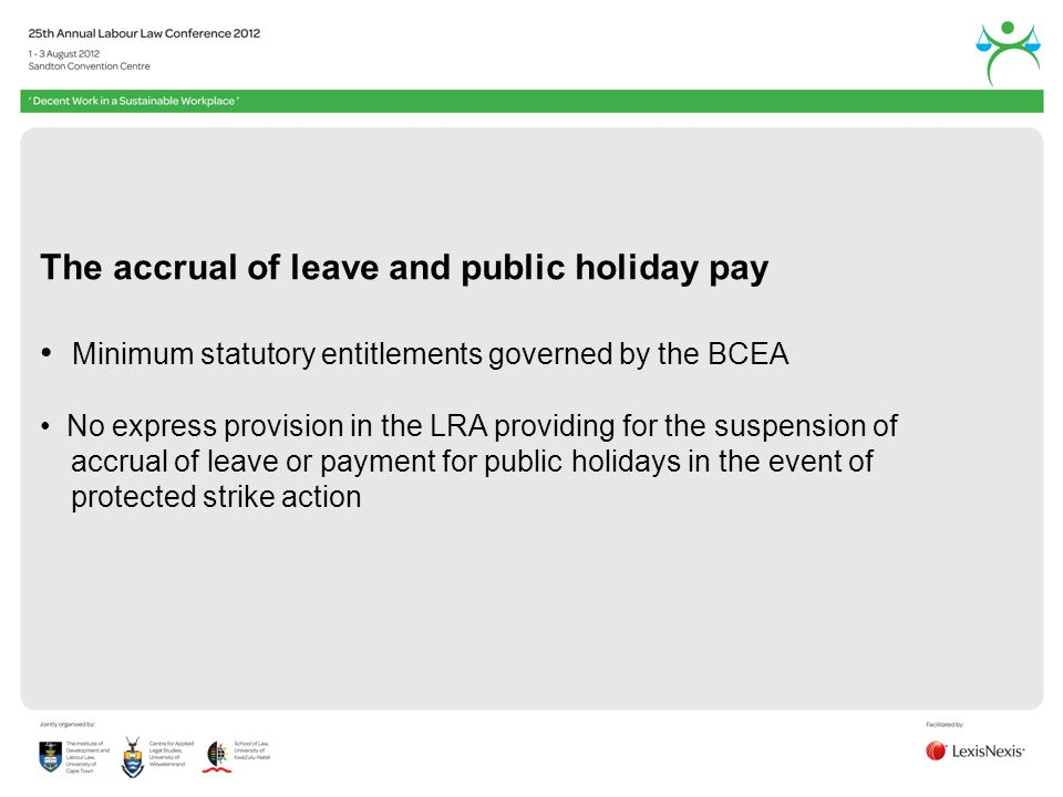 The accrual of leave and public holiday pay Minimum statutory entitlements governed by the BCEA No express provision in the LRA providing for the suspension of accrual of leave or payment for public holidays in the event of protected strike action