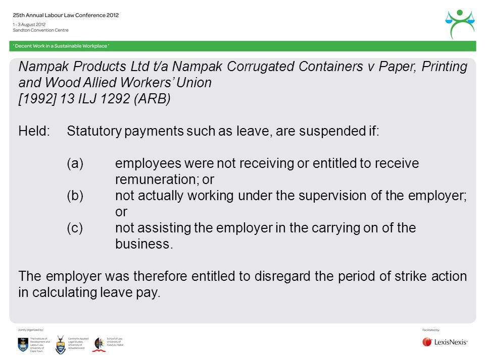 Nampak Products Ltd t/a Nampak Corrugated Containers v Paper, Printing and Wood Allied Workers Union [1992] 13 ILJ 1292 (ARB) Held:Statutory payments such as leave, are suspended if: (a)employees were not receiving or entitled to receive remuneration; or (b)not actually working under the supervision of the employer; or (c)not assisting the employer in the carrying on of the business.