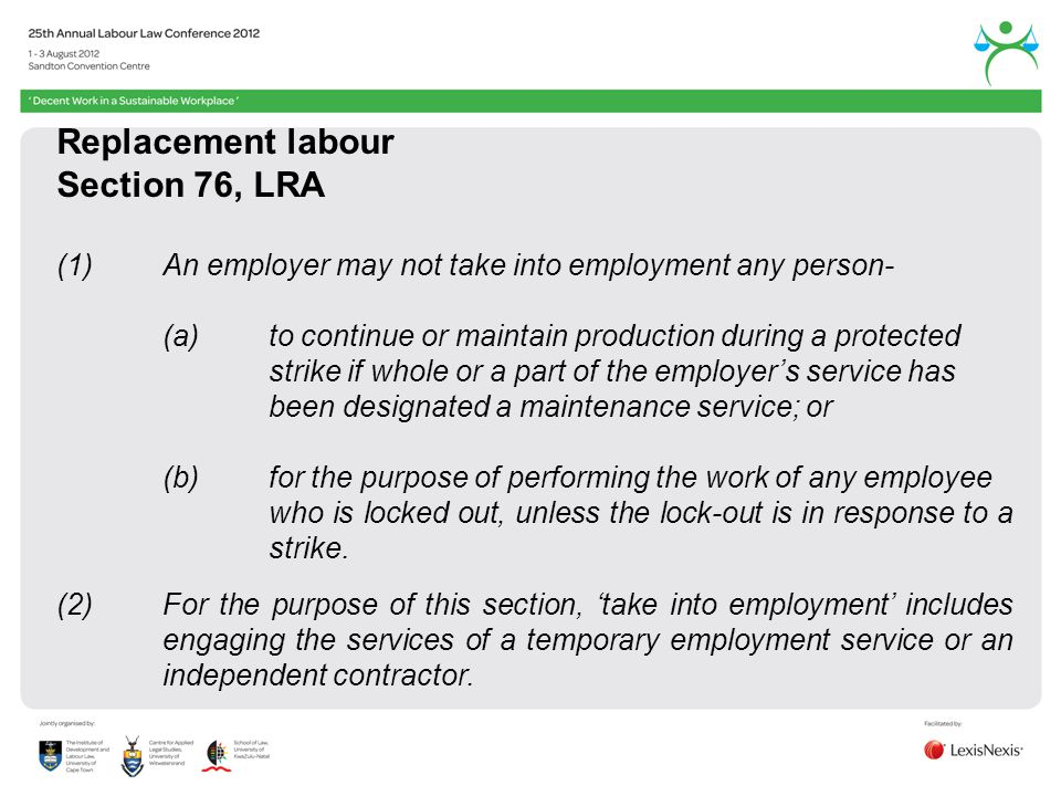 Replacement labour Section 76, LRA (1)An employer may not take into employment any person- (a)to continue or maintain production during a protected strike if whole or a part of the employers service has been designated a maintenance service; or (b)for the purpose of performing the work of any employee who is locked out, unless the lock-out is in response to a strike.