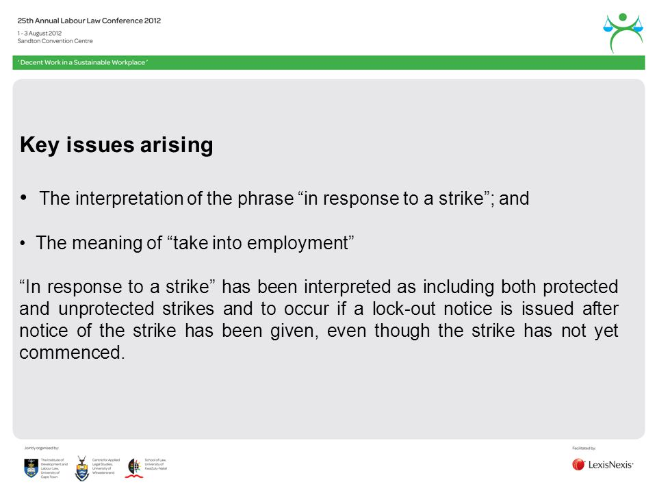 Key issues arising The interpretation of the phrase in response to a strike; and The meaning of take into employment In response to a strike has been interpreted as including both protected and unprotected strikes and to occur if a lock-out notice is issued after notice of the strike has been given, even though the strike has not yet commenced.