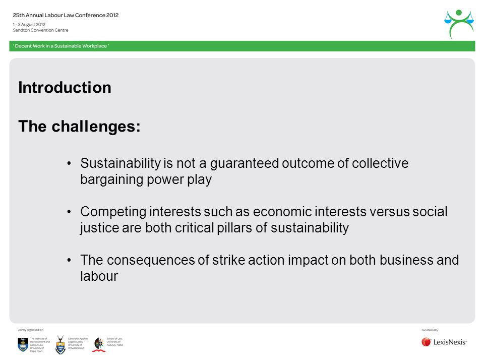 Introduction The challenges: Sustainability is not a guaranteed outcome of collective bargaining power play Competing interests such as economic interests versus social justice are both critical pillars of sustainability The consequences of strike action impact on both business and labour