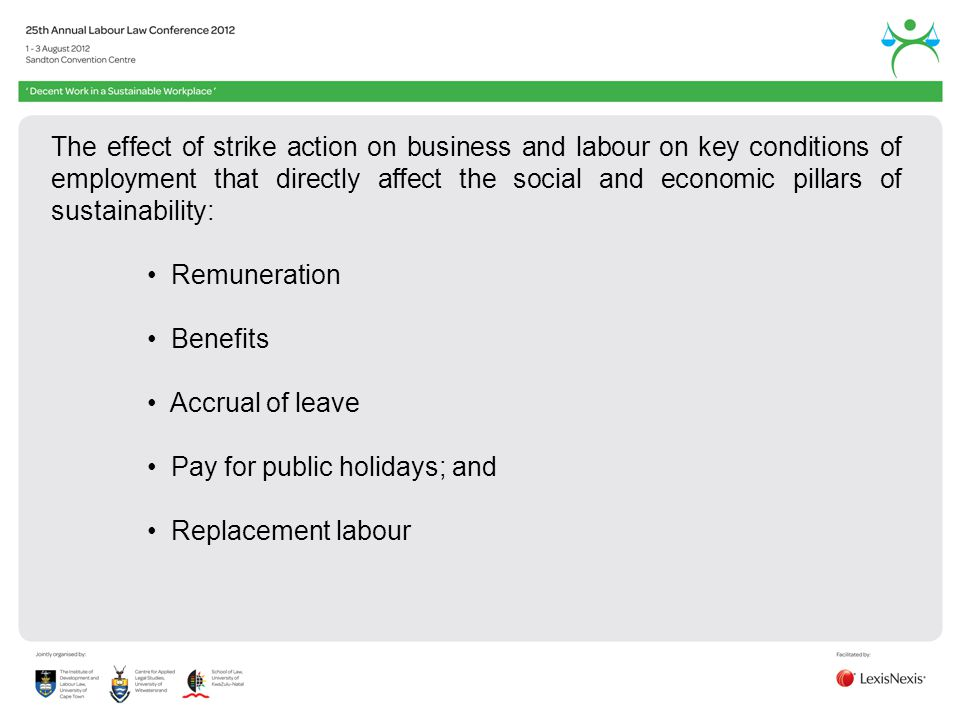 The effect of strike action on business and labour on key conditions of employment that directly affect the social and economic pillars of sustainability: Remuneration Benefits Accrual of leave Pay for public holidays; and Replacement labour