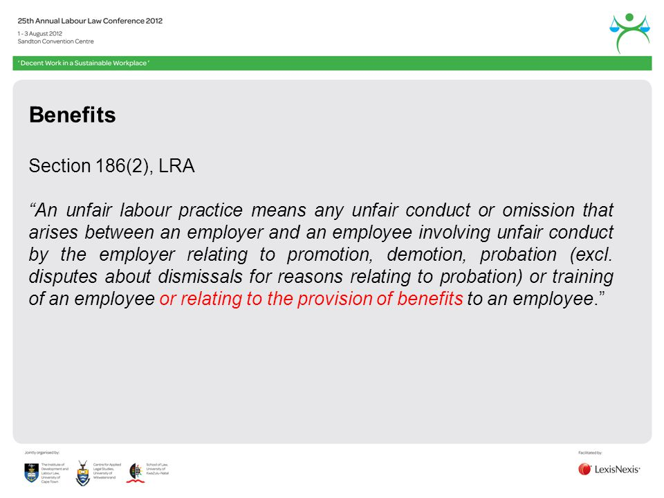 Benefits Section 186(2), LRA An unfair labour practice means any unfair conduct or omission that arises between an employer and an employee involving unfair conduct by the employer relating to promotion, demotion, probation (excl.