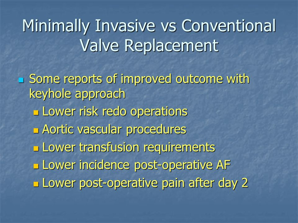 Minimally Invasive vs Conventional Valve Replacement Some reports of improved outcome with keyhole approach Some reports of improved outcome with keyh