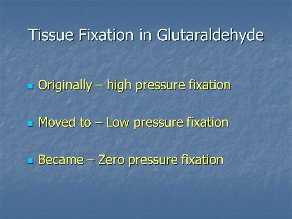 Tissue Fixation in Glutaraldehyde Originally – high pressure fixation Originally – high pressure fixation Moved to – Low pressure fixation Moved to –