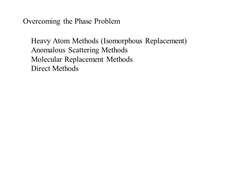 Overcoming the Phase Problem Heavy Atom Methods (Isomorphous Replacement) Anomalous Scattering Methods Molecular Replacement Methods Direct Methods
