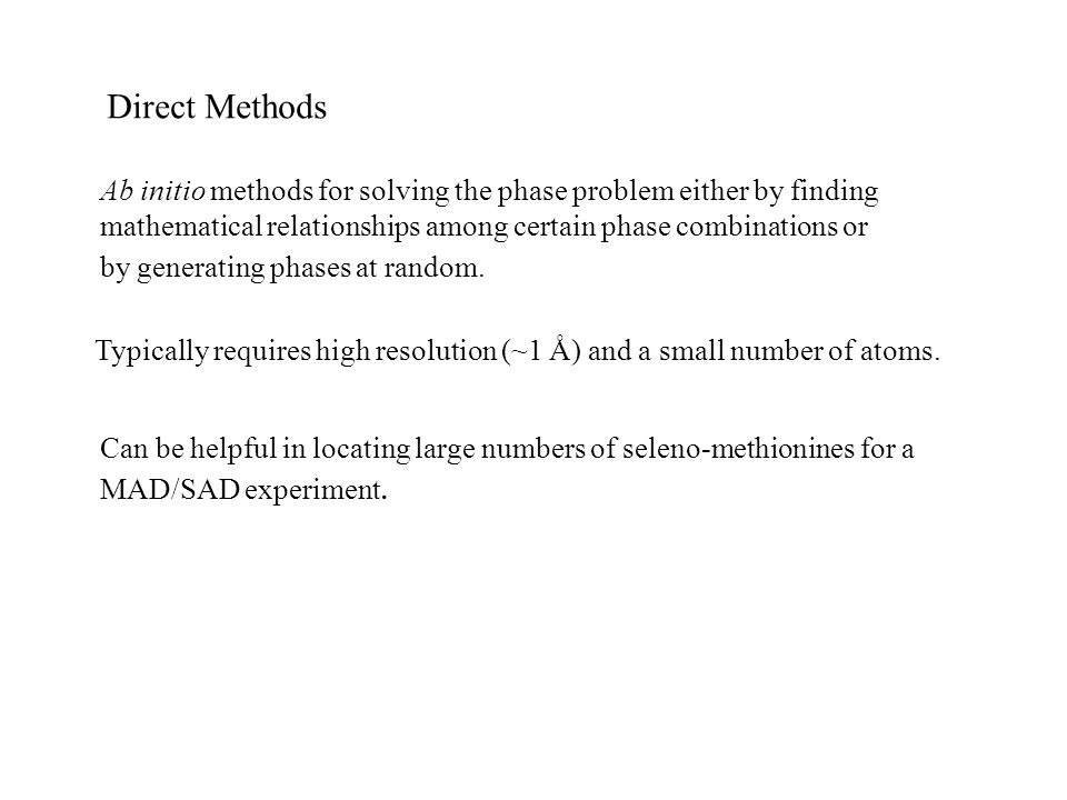 Direct Methods Ab initio methods for solving the phase problem either by finding mathematical relationships among certain phase combinations or by gen