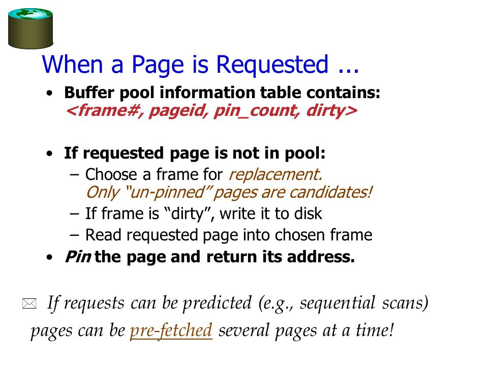 More on Buffer Management Requestor of page must eventually unpin it, and indicate whether page has been modified: –dirty bit is used for this.