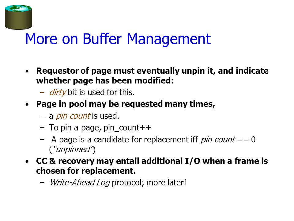 Buffer Replacement Policy Frame is chosen for replacement by a replacement policy: –Least-recently-used (LRU) –Most-recently-used (MRU) Also called toss-immediate –Clock Policy can have big impact on # of I/Os; depends on the access pattern.