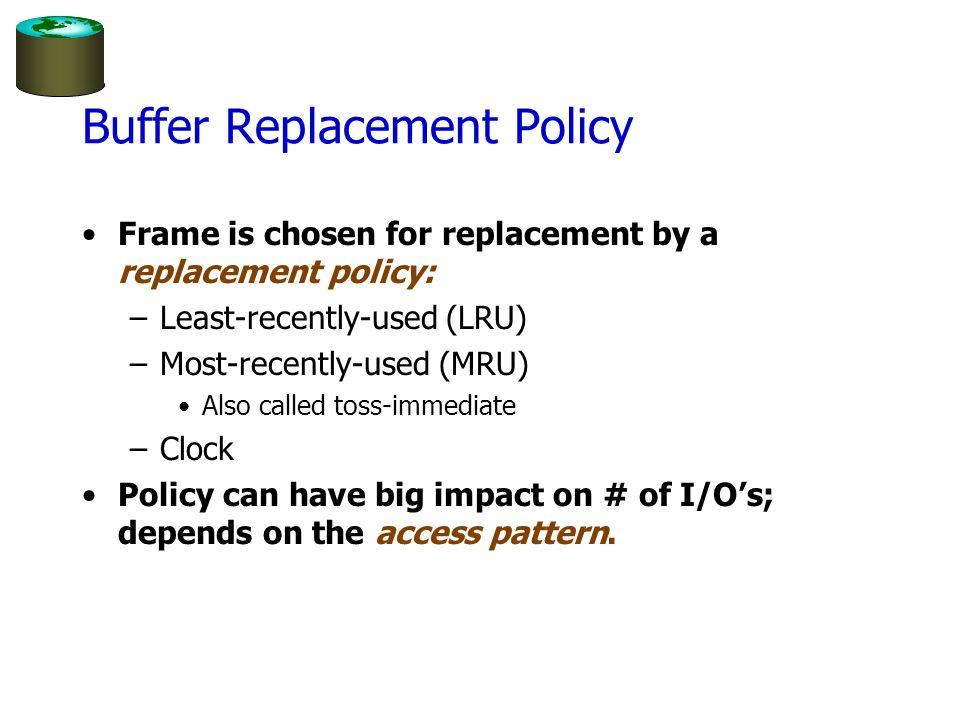 LRU Replacement Policy Least Recently Used (LRU) –for each page in buffer pool, keep track of time when last unpinned –replace the frame which has the oldest (earliest) time –very common policy: intuitive and simple Works well for repeated accesses to popular pages Problems.