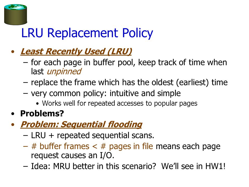 Clock Replacement Policy An approximation of LRU Arrange frames into a cycle, store one reference bit per frame –Can think of this as the 2nd chance bit When pin count reduces to 0, turn on ref.