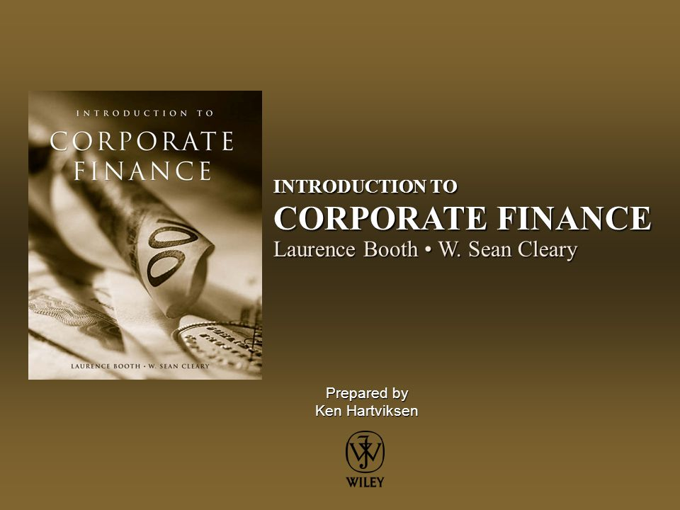 Prepared by Ken Hartviksen INTRODUCTION TO CORPORATE FINANCE Laurence Booth W. Sean Cleary