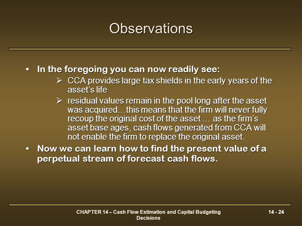CHAPTER 14 – Cash Flow Estimation and Capital Budgeting Decisions 14 - 24 Observations In the foregoing you can now readily see:In the foregoing you c
