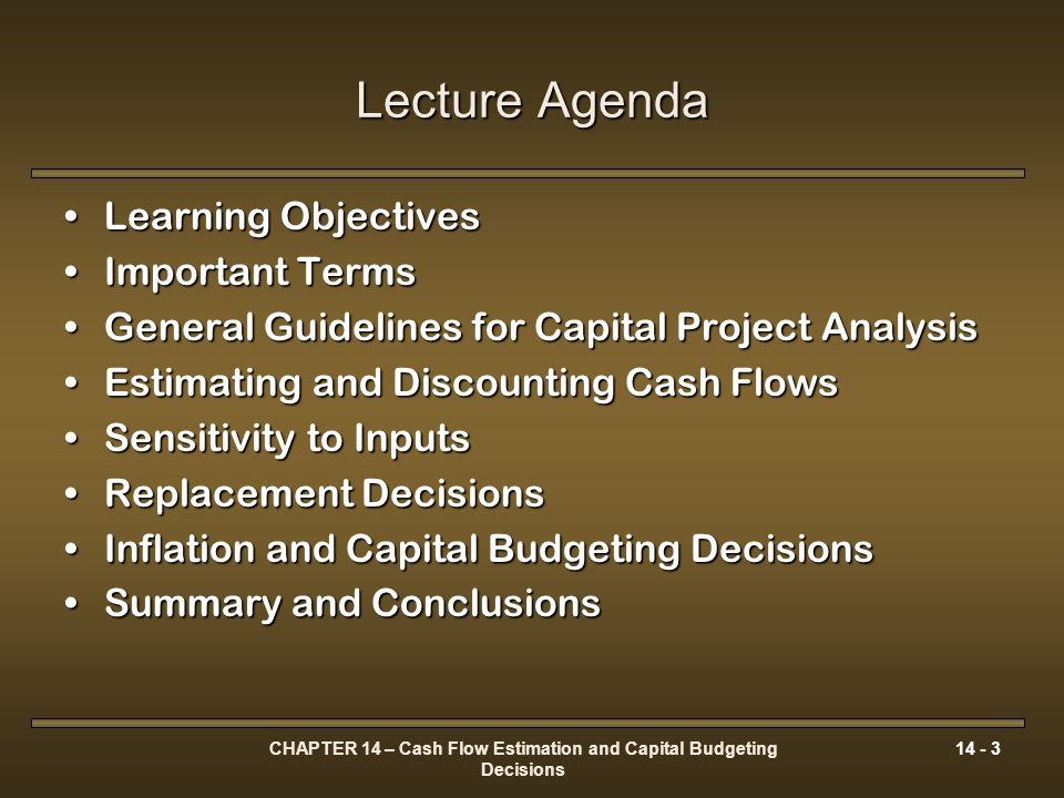 CHAPTER 14 – Cash Flow Estimation and Capital Budgeting Decisions 14 - 14 The Capital Budgeting Cash Flows Deconstructing the Basic Cash Flow Pattern ECF n At the end of the useful life, ending cash flow benefits received (ECF n ) in the absence of tax issues include: SV n the estimated salvage value in year n for the asset purchasedSV n the estimated salvage value in year n for the asset purchased ΔNWC n the net working capital investment released at the end of the projectΔNWC n the net working capital investment released at the end of the project [ 14-4]