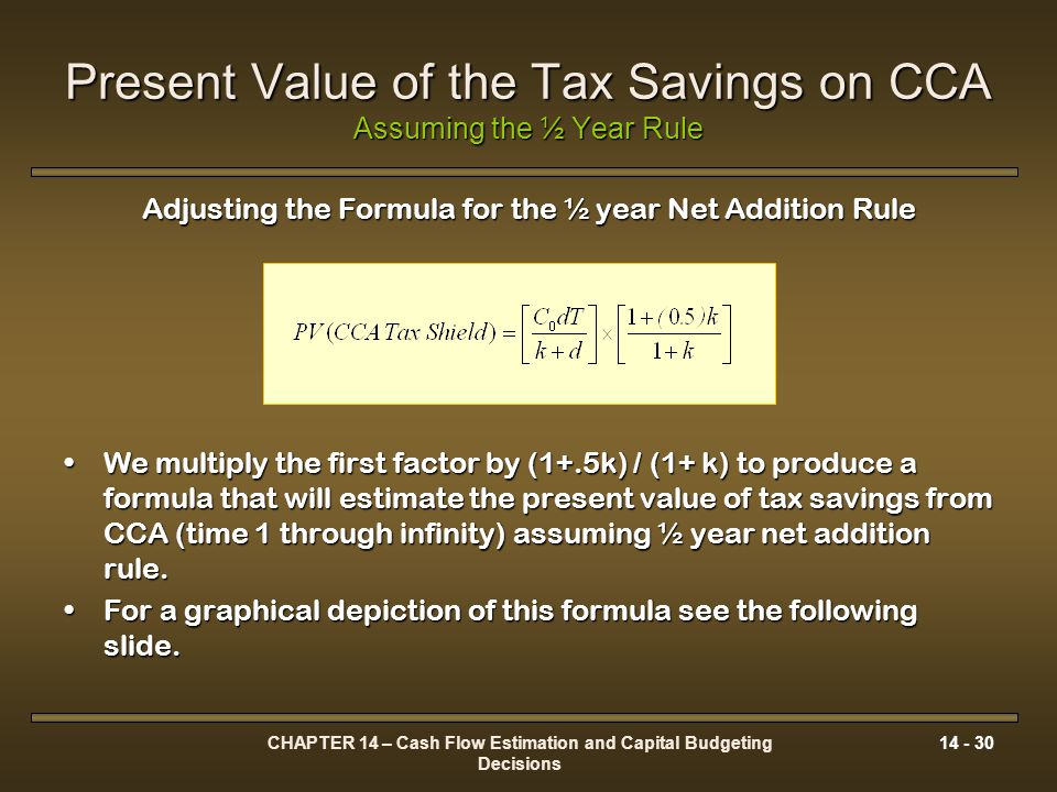 CHAPTER 14 – Cash Flow Estimation and Capital Budgeting Decisions 14 - 30 Present Value of the Tax Savings on CCA Assuming the ½ Year Rule Adjusting t