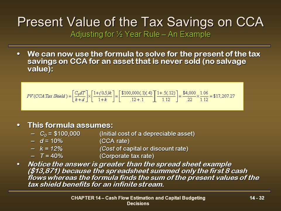 CHAPTER 14 – Cash Flow Estimation and Capital Budgeting Decisions 14 - 32 Present Value of the Tax Savings on CCA Adjusting for ½ Year Rule – An Examp