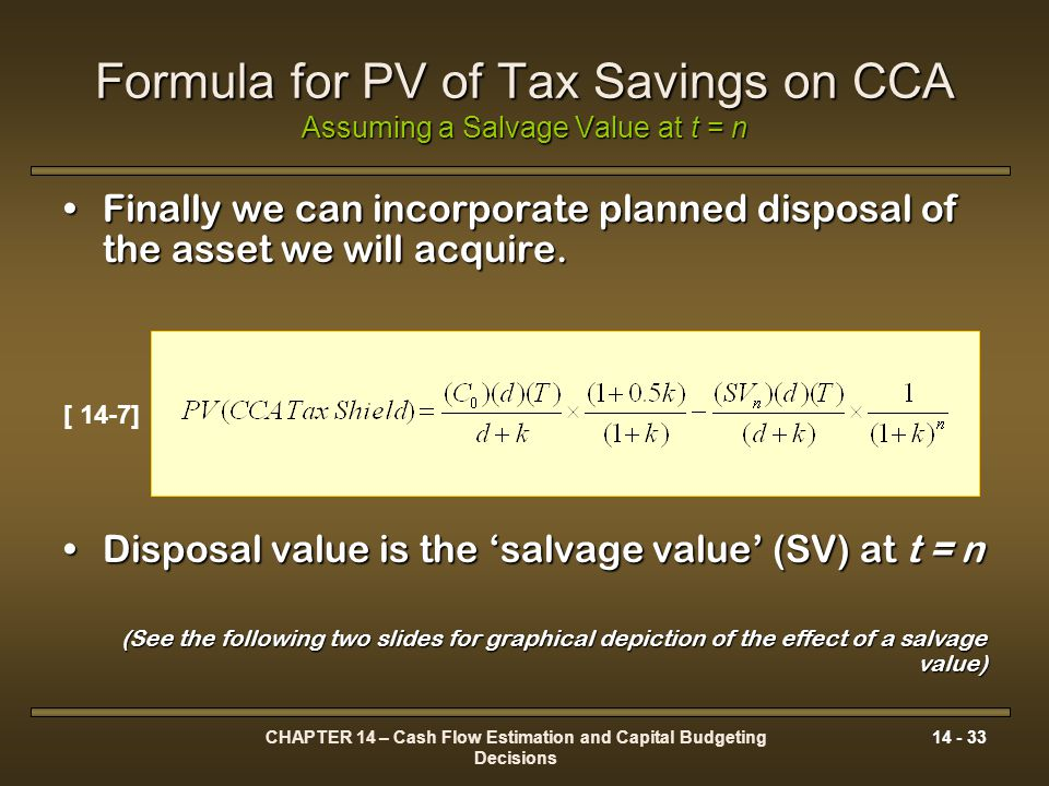 CHAPTER 14 – Cash Flow Estimation and Capital Budgeting Decisions 14 - 33 Formula for PV of Tax Savings on CCA Assuming a Salvage Value at t = n Final