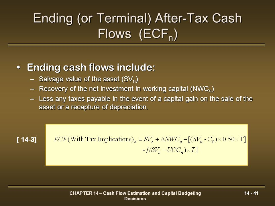 CHAPTER 14 – Cash Flow Estimation and Capital Budgeting Decisions 14 - 41 Ending (or Terminal) After-Tax Cash Flows (ECF n ) Ending cash flows include
