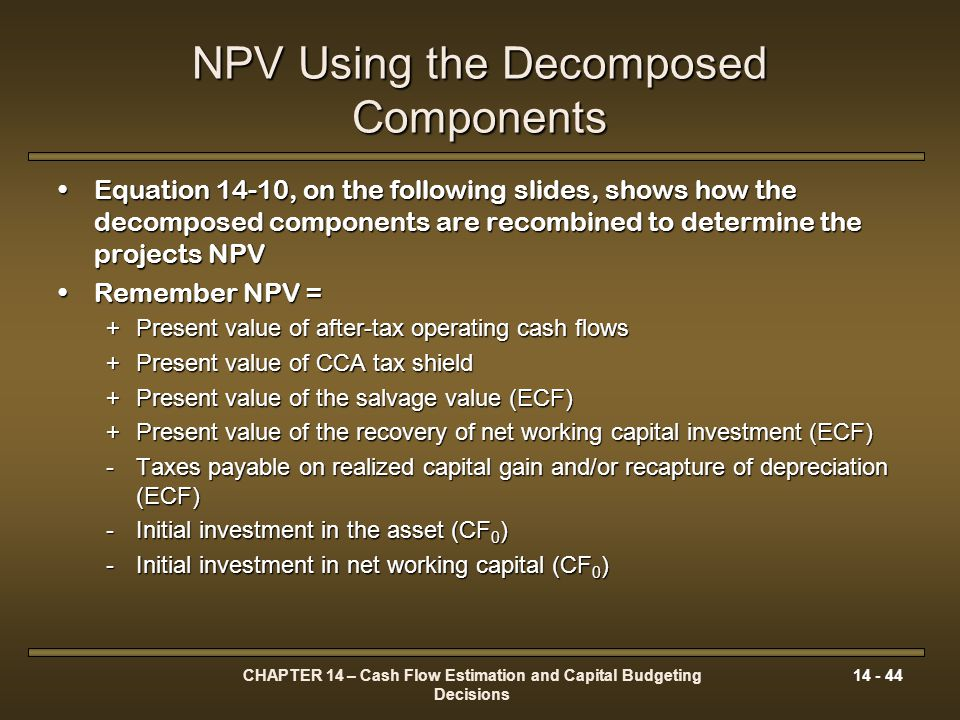 CHAPTER 14 – Cash Flow Estimation and Capital Budgeting Decisions 14 - 44 NPV Using the Decomposed Components Equation 14-10, on the following slides,