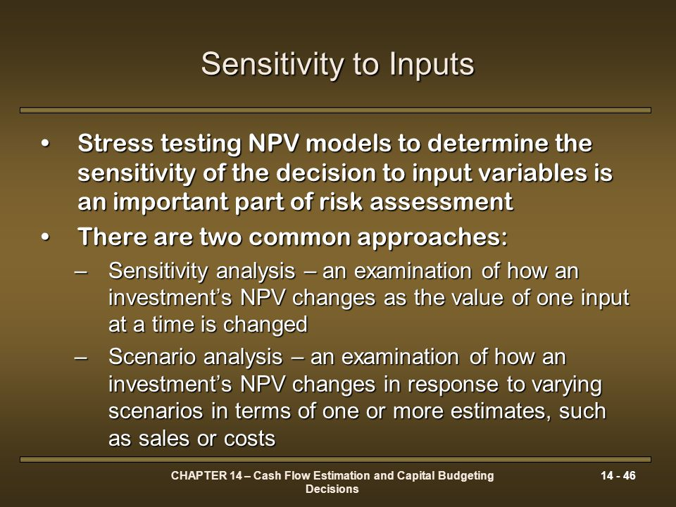 CHAPTER 14 – Cash Flow Estimation and Capital Budgeting Decisions 14 - 46 Sensitivity to Inputs Stress testing NPV models to determine the sensitivity