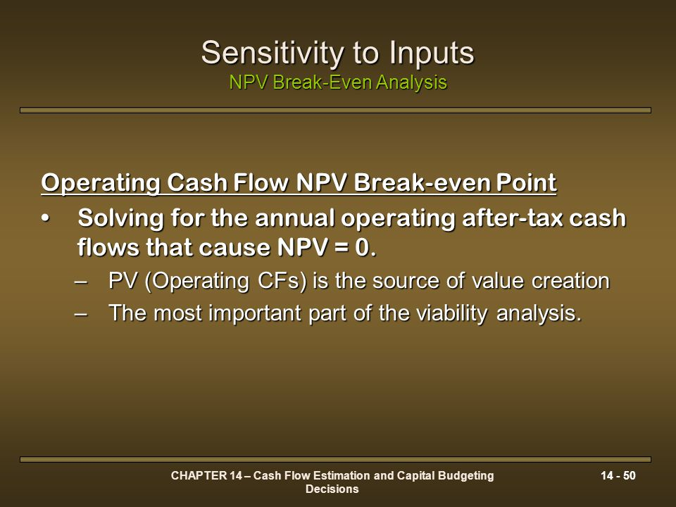 CHAPTER 14 – Cash Flow Estimation and Capital Budgeting Decisions 14 - 50 Sensitivity to Inputs NPV Break-Even Analysis Operating Cash Flow NPV Break-