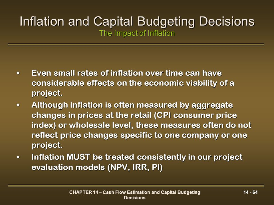 CHAPTER 14 – Cash Flow Estimation and Capital Budgeting Decisions 14 - 64 Inflation and Capital Budgeting Decisions The Impact of Inflation Even small