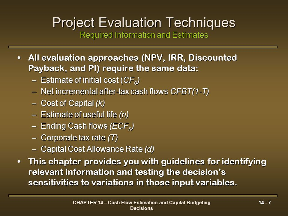 CHAPTER 14 – Cash Flow Estimation and Capital Budgeting Decisions 14 - 8 Cash Flows Estimation General Guidelines Cash flows should be:Cash flows should be: 1.After-tax 2.Incremental or marginal 3.Do not include interest or dividends 4.Adjust initial cash outlay and terminal cash flows for additional working capital requirements 5.Treat sunk costs as irrelevant 6.Opportunity costs should be factored into the cash flow estimates Determine the appropriate time horizon for the projectDetermine the appropriate time horizon for the project Ignore intangible considerationsIgnore intangible considerations Ignore externalitiesIgnore externalities Consider the effect of all project interdependencies on cash flow estimates.Consider the effect of all project interdependencies on cash flow estimates.