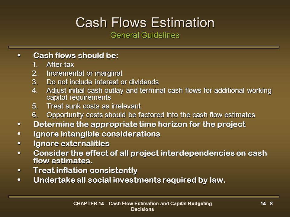 CHAPTER 14 – Cash Flow Estimation and Capital Budgeting Decisions 14 - 8 Cash Flows Estimation General Guidelines Cash flows should be:Cash flows shou