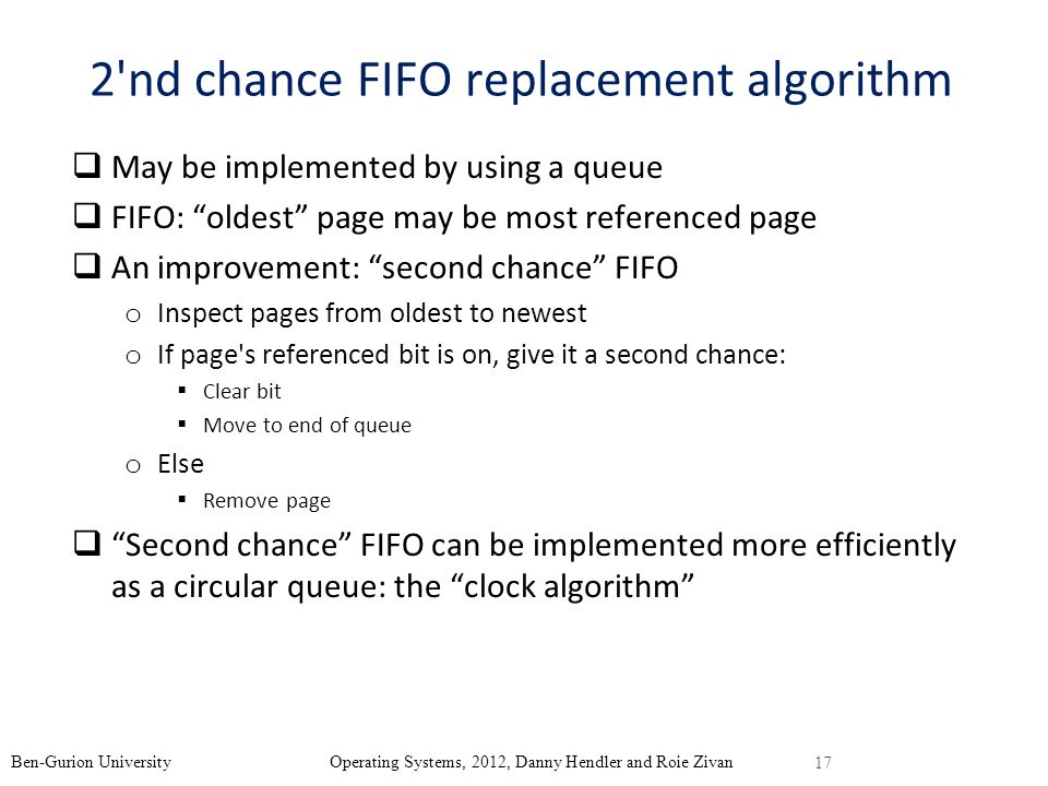 2 nd chance FIFO replacement algorithm May be implemented by using a queue FIFO: oldest page may be most referenced page An improvement: second chance FIFO o Inspect pages from oldest to newest o If page s referenced bit is on, give it a second chance: Clear bit Move to end of queue o Else Remove page Second chance FIFO can be implemented more efficiently as a circular queue: the clock algorithm 17 Ben-Gurion University Operating Systems, 2012, Danny Hendler and Roie Zivan