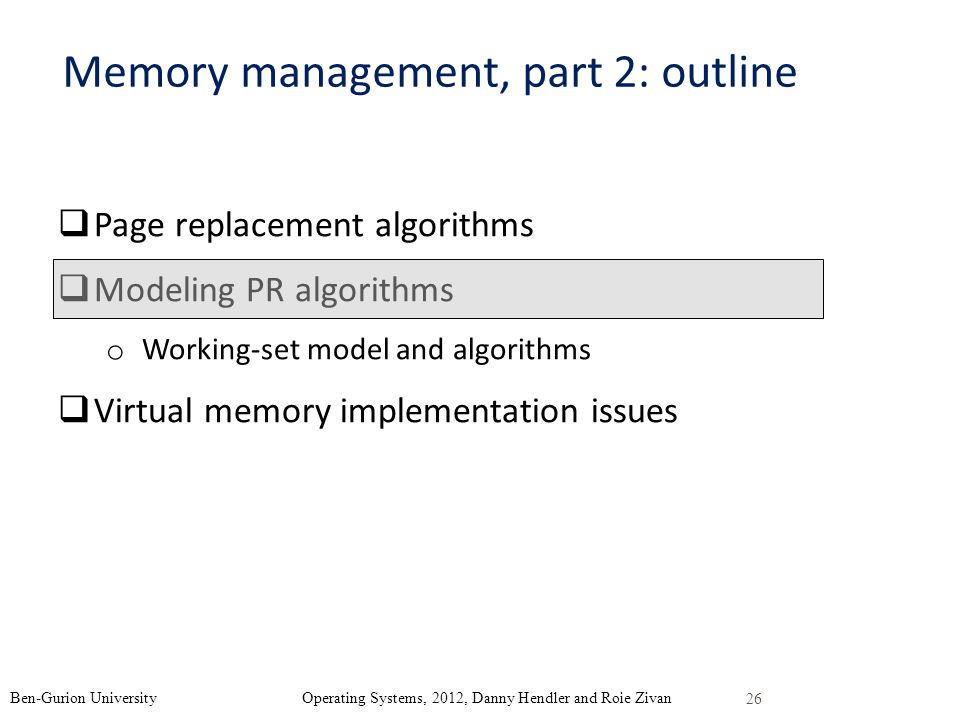 26 Ben-Gurion University Operating Systems, 2012, Danny Hendler and Roie Zivan Memory management, part 2: outline Page replacement algorithms Modeling PR algorithms o Working-set model and algorithms Virtual memory implementation issues