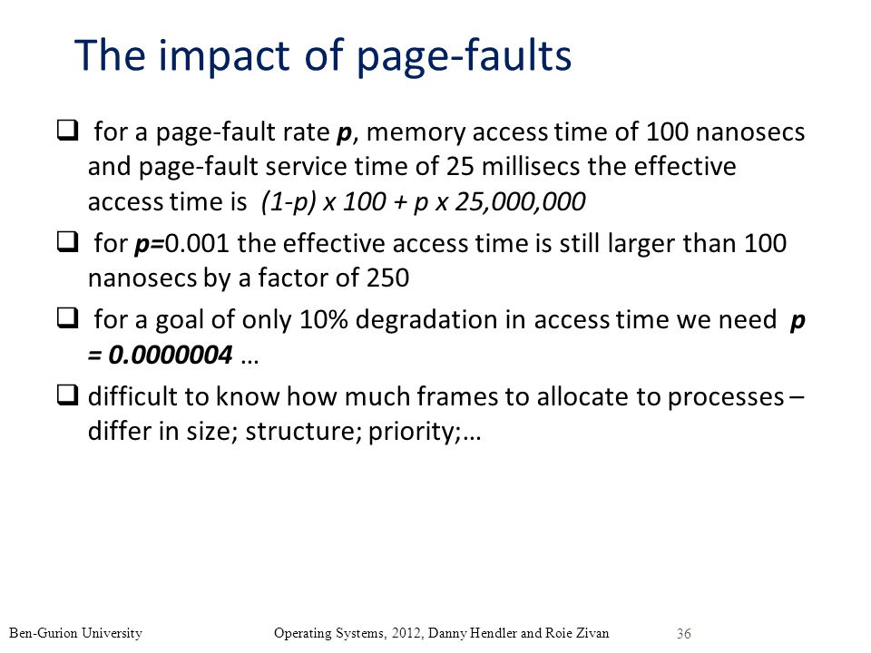 The impact of page-faults for a page-fault rate p, memory access time of 100 nanosecs and page-fault service time of 25 millisecs the effective access time is (1-p) x 100 + p x 25,000,000 for p=0.001 the effective access time is still larger than 100 nanosecs by a factor of 250 for a goal of only 10% degradation in access time we need p = 0.0000004 … difficult to know how much frames to allocate to processes – differ in size; structure; priority;… 36 Ben-Gurion University Operating Systems, 2012, Danny Hendler and Roie Zivan