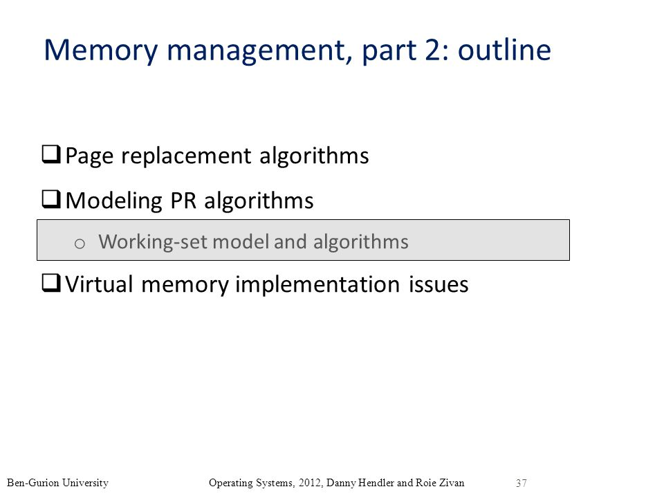 37 Ben-Gurion University Operating Systems, 2012, Danny Hendler and Roie Zivan Memory management, part 2: outline Page replacement algorithms Modeling PR algorithms o Working-set model and algorithms Virtual memory implementation issues