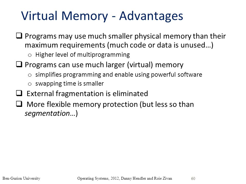 Virtual Memory - Advantages Programs may use much smaller physical memory than their maximum requirements (much code or data is unused…) o Higher level of multiprogramming Programs can use much larger (virtual) memory o simplifies programming and enable using powerful software o swapping time is smaller External fragmentation is eliminated More flexible memory protection (but less so than segmentation…) 60 Ben-Gurion University Operating Systems, 2012, Danny Hendler and Roie Zivan