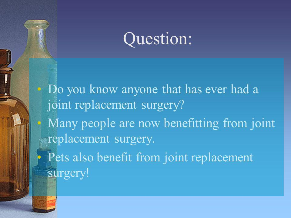 Question: Do you know anyone that has ever had a joint replacement surgery? Many people are now benefitting from joint replacement surgery. Pets also