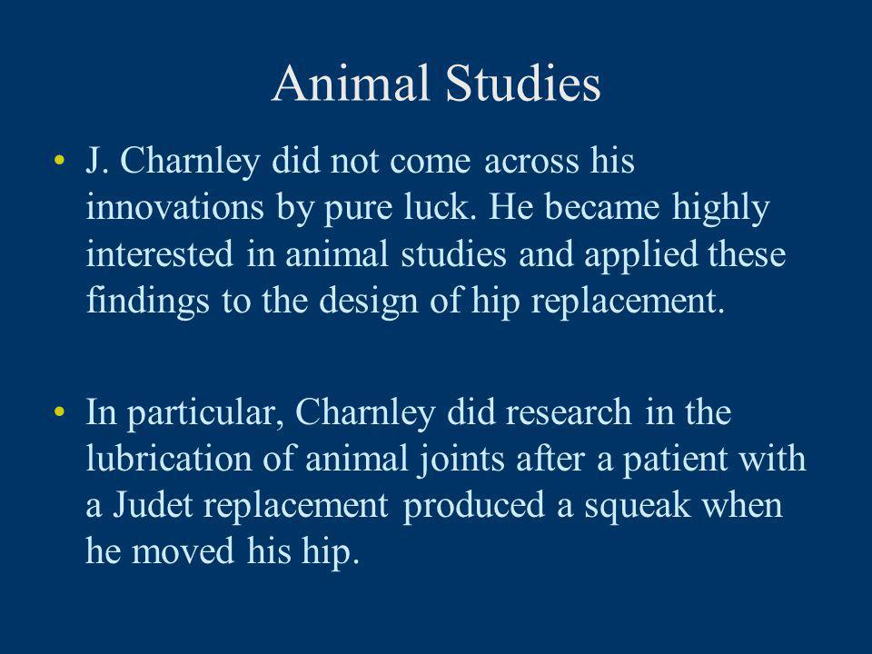 Animal Studies J. Charnley did not come across his innovations by pure luck. He became highly interested in animal studies and applied these findings
