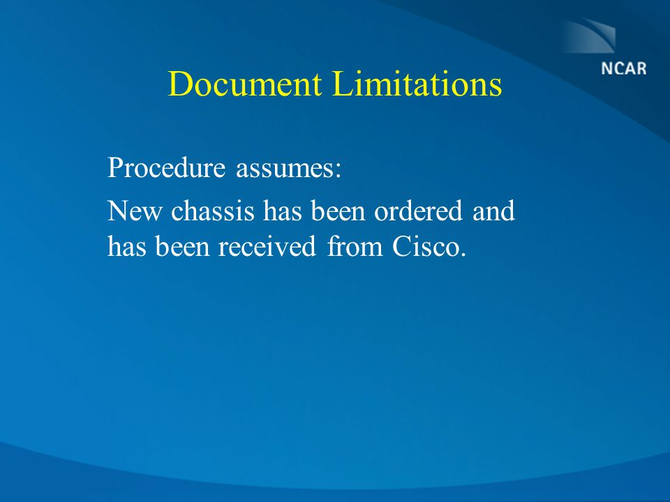Document Limitations Procedure assumes: New chassis has been ordered and has been received from Cisco.