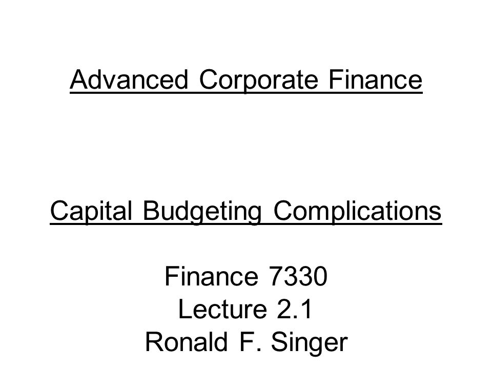 Advanced Corporate Finance Capital Budgeting Complications Finance 7330 Lecture 2.1 Ronald F. Singer
