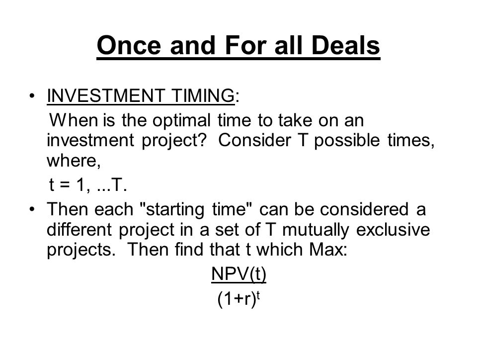 Once and For all Deals INVESTMENT TIMING: When is the optimal time to take on an investment project? Consider T possible times, where, t = 1,...T. The