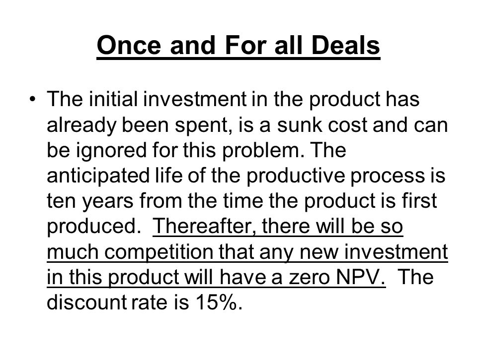 Once and For all Deals The initial investment in the product has already been spent, is a sunk cost and can be ignored for this problem. The anticipat