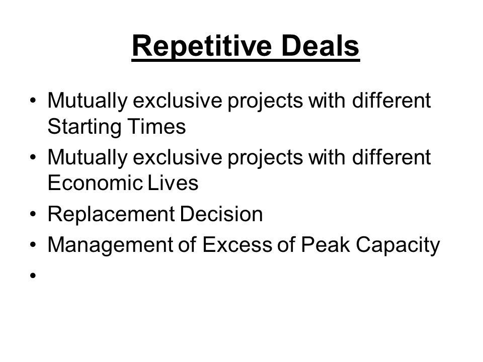 Repetitive Deals Mutually exclusive projects with different Starting Times Mutually exclusive projects with different Economic Lives Replacement Decision Management of Excess of Peak Capacity