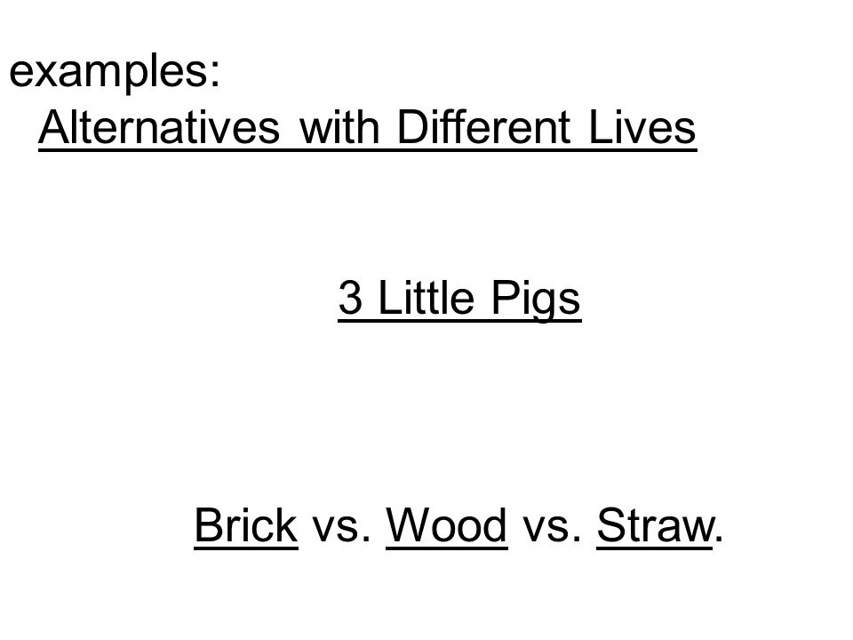 examples: Alternatives with Different Lives 3 Little Pigs Brick vs. Wood vs. Straw.