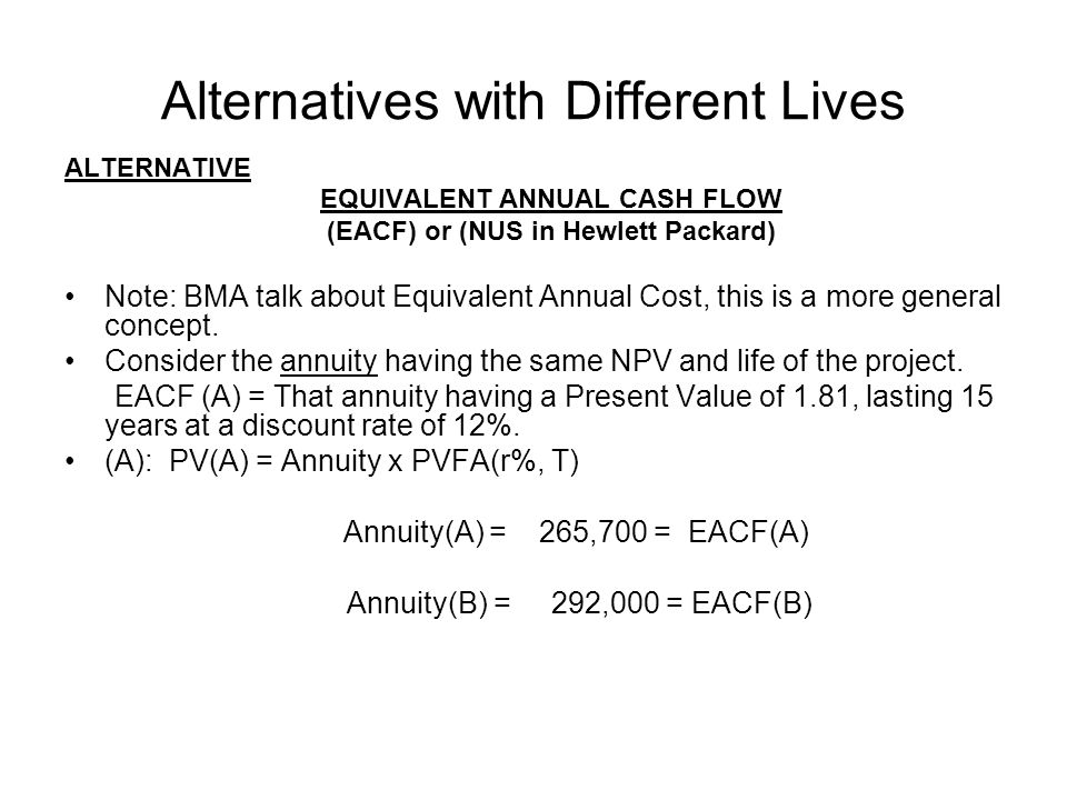 Alternatives with Different Lives ALTERNATIVE EQUIVALENT ANNUAL CASH FLOW (EACF) or (NUS in Hewlett Packard) Note: BMA talk about Equivalent Annual Co