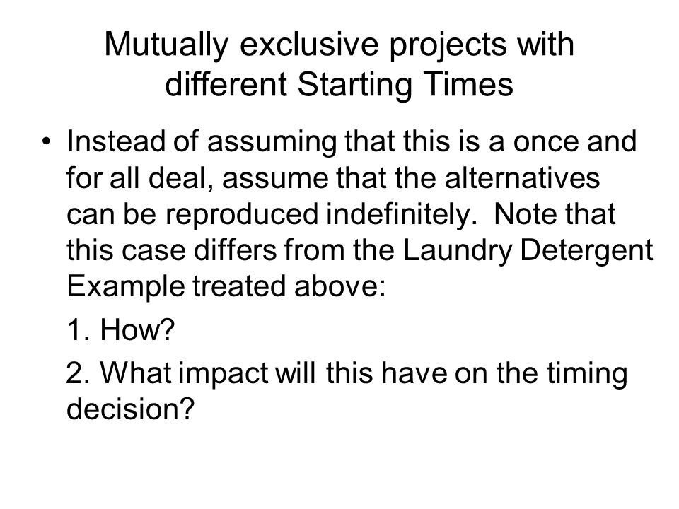 Mutually exclusive projects with different Starting Times Instead of assuming that this is a once and for all deal, assume that the alternatives can be reproduced indefinitely.