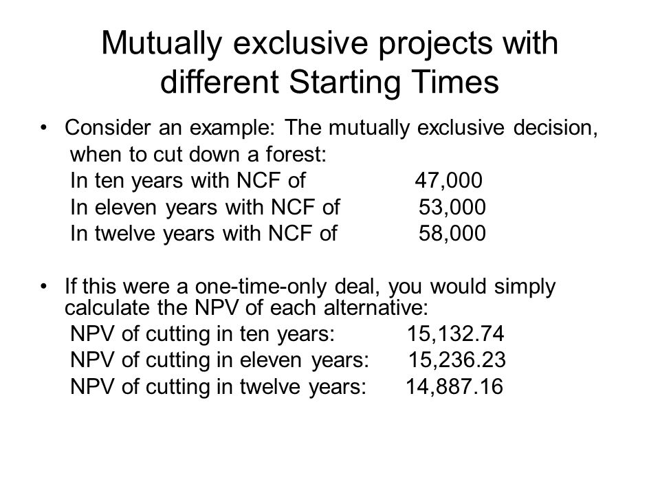 Mutually exclusive projects with different Starting Times Consider an example: The mutually exclusive decision, when to cut down a forest: In ten years with NCF of 47,000 In eleven years with NCF of 53,000 In twelve years with NCF of 58,000 If this were a one-time-only deal, you would simply calculate the NPV of each alternative: NPV of cutting in ten years: 15,132.74 NPV of cutting in eleven years: 15,236.23 NPV of cutting in twelve years: 14,887.16