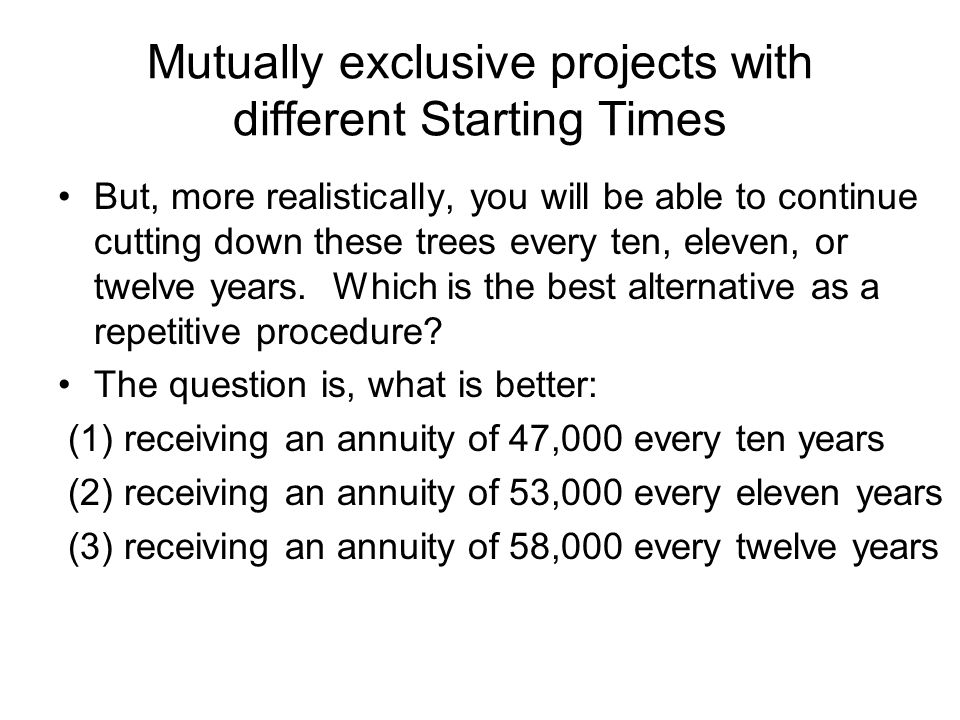 Mutually exclusive projects with different Starting Times But, more realistically, you will be able to continue cutting down these trees every ten, el