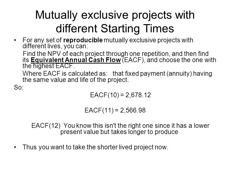 Mutually exclusive projects with different Starting Times For any set of reproducible mutually exclusive projects with different lives, you can: Find the NPV of each project through one repetition, and then find its Equivalent Annual Cash Flow (EACF), and choose the one with the highest EACF.
