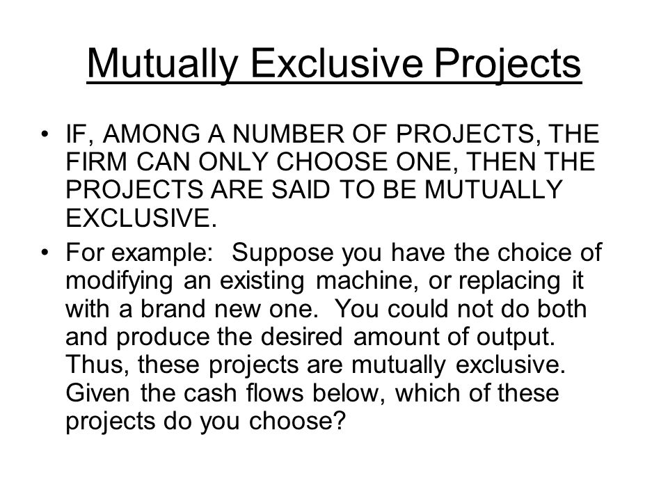 Mutually Exclusive Projects IF, AMONG A NUMBER OF PROJECTS, THE FIRM CAN ONLY CHOOSE ONE, THEN THE PROJECTS ARE SAID TO BE MUTUALLY EXCLUSIVE. For exa