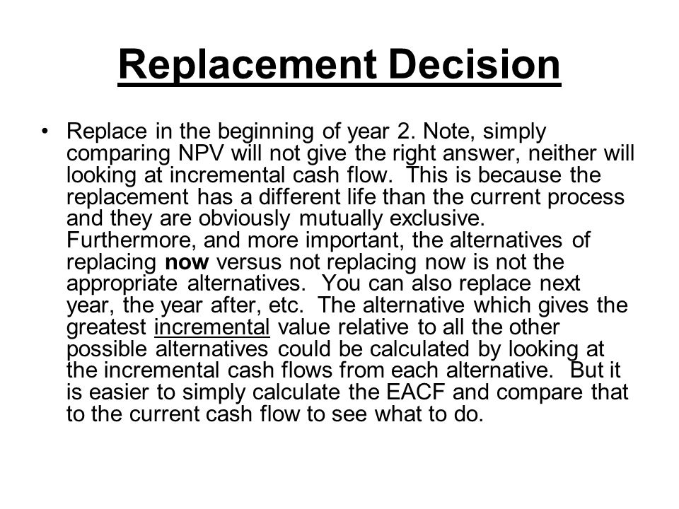Replacement Decision Replace in the beginning of year 2. Note, simply comparing NPV will not give the right answer, neither will looking at incrementa